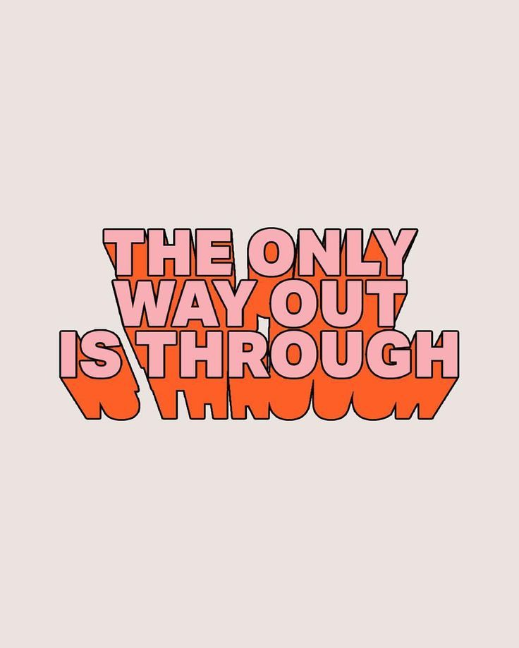 The only way out is through.