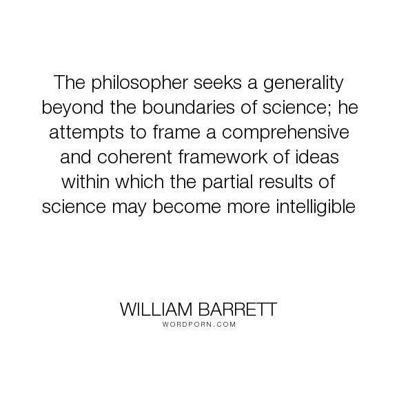 "William Barrett - ""The philosopher seeks a generality beyond the boundaries of science; he attempts..."". philosophy, science, unity, intelligibility, generality"