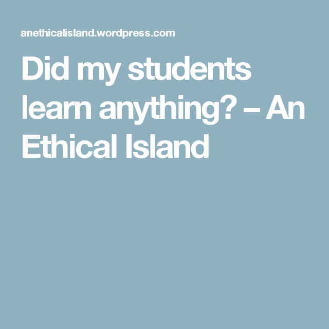 Did my students learn anything? – An Ethical Island