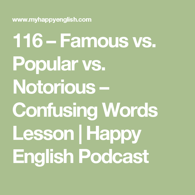 116 – Famous vs. Popular vs. Notorious – Confusing Words Lesson | Happy English Podcast