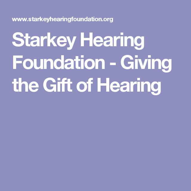 Starkey Hearing Foundation - Giving the Gift of Hearing Hearing Impairment, Hearing Aids, Helping