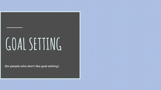Goal Setting for People Who Don't Like Goal Setting!