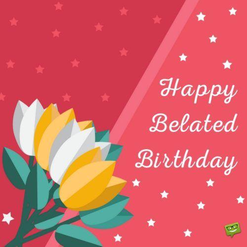 Happy Belated Birthday, Happy