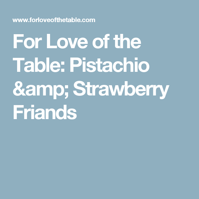For Love of the Table: Pistachio & Strawberry Friands