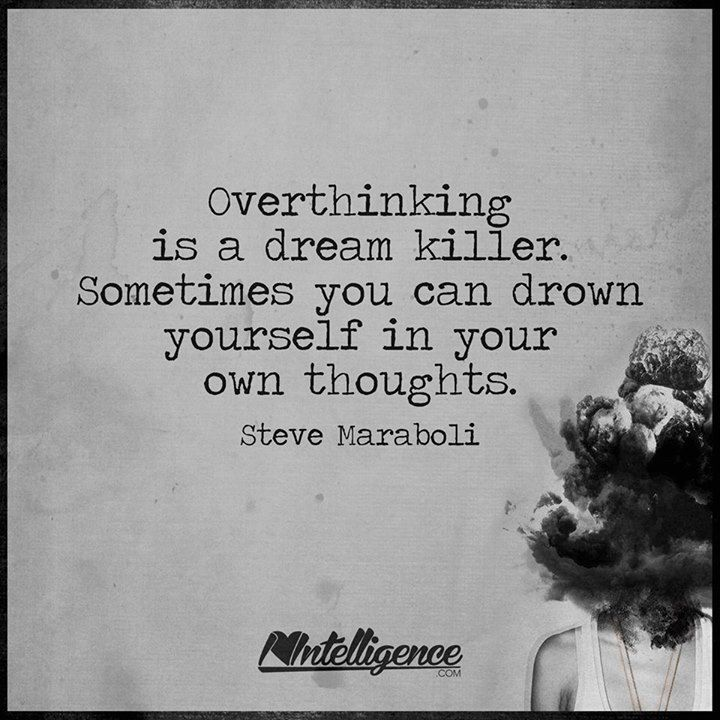 Overthinking is a dream killer. Sometimes you can drown yourself in your own thoughts.