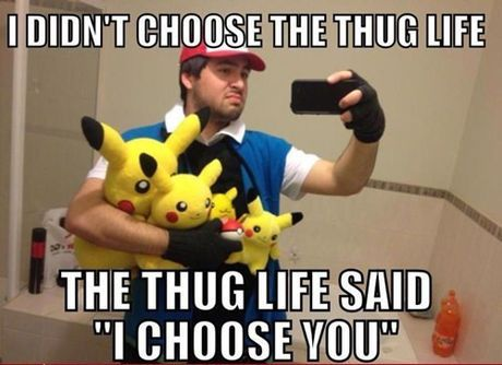 The Thug Life Only Chooses The Very Best Pokemon Funny Funny Memes About Life Pokemon Memes