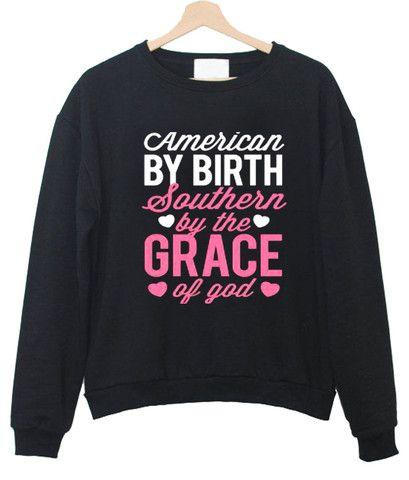 american by birth southern by the grace of god sweatshirt  #sweatshirt #shirt #sweater #womenclothing #menclothing #unisexclothing #clothing #tups