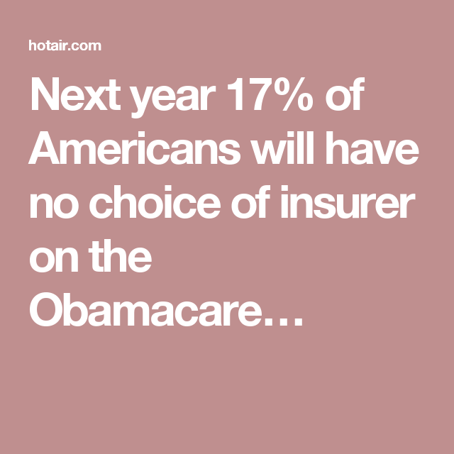 Next year 17% of Americans will have no choice of insurer on the Obamacare…