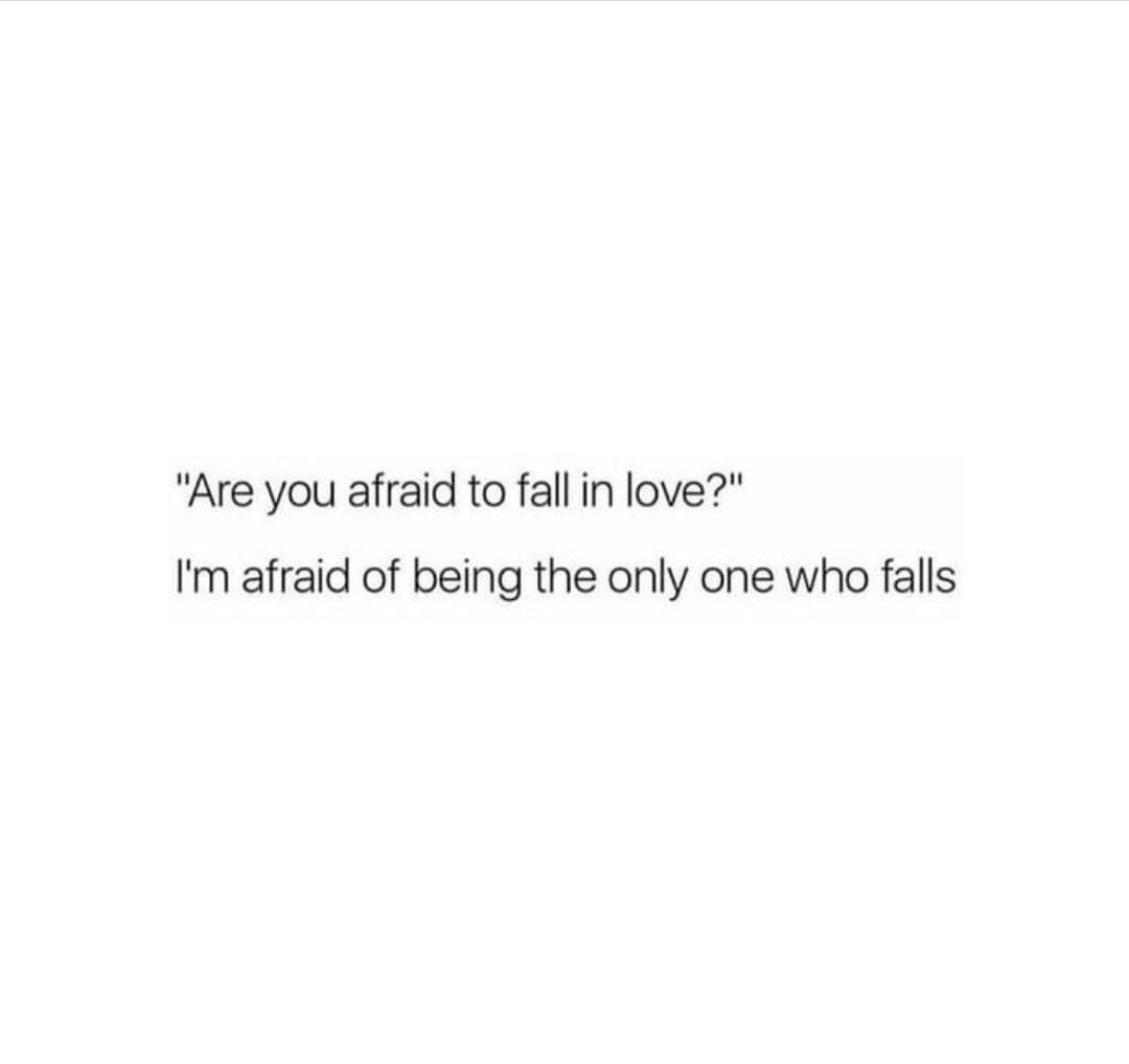 Are you afraid to fall in love?? I'm afraid of being the only one who falls..