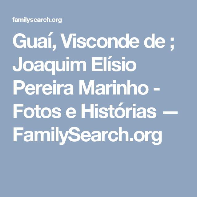 Guaí, Visconde de ; Joaquim Elísio Pereira Marinho - Fotos e Histórias — FamilySearch.org
