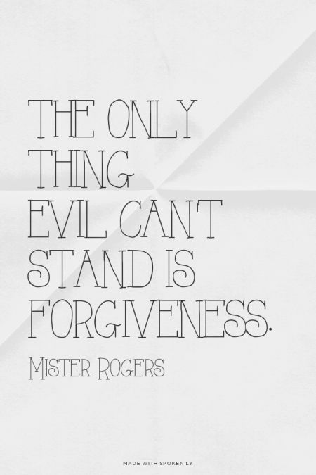 The only thing evil can't stand is forgiveness. - Mister Rogers ...