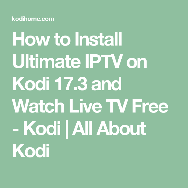 How to Install Ultimate IPTV on Kodi 17 3 and Watch Live TV