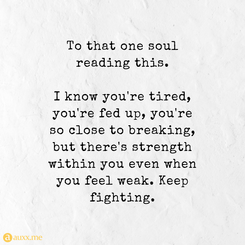 To That One Soul Reading This I Know You Re Tired You Re Fed Up You Re So Close To Breaking But There S S Tired Quotes Tired Of Life Quotes Im Tired Quotes