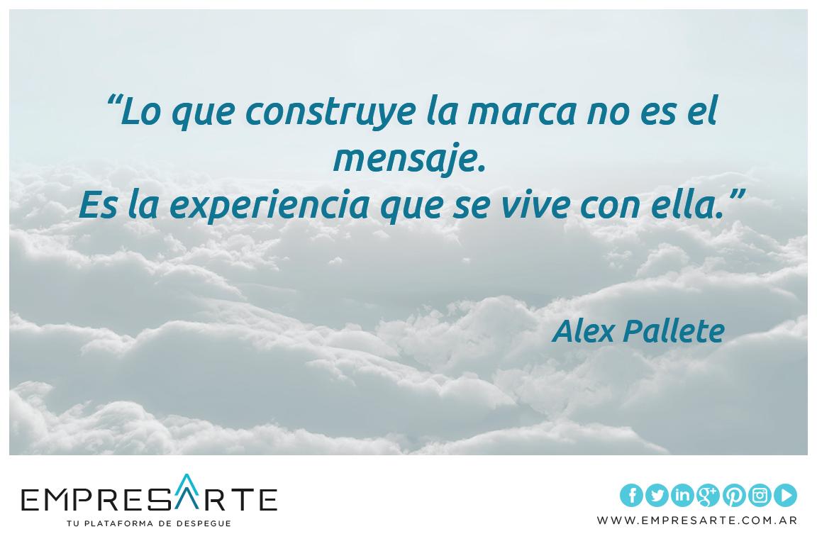 """""""Lo que construye la marca no es el mensaje. Es la experiencia que se vive con ella."""" Alex Pallete #frases #quotes #Empresarte"""