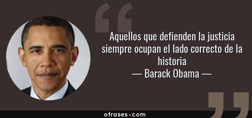 Barack Obama: Aquellos que defienden la justicia siempre ocupan el lado  correcto de la historia | Barack obama, Frases, Citas célebres