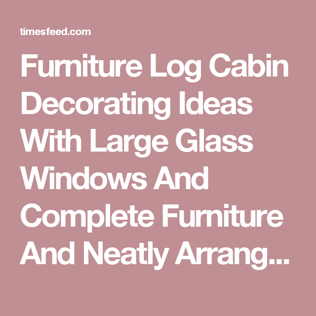 Furniture Log Cabin Decorating Ideas With Large Glass Windows And ...