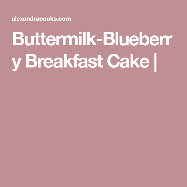 Buttermilk Blueberry Breakfast Cake | Alexandra's Kitchen