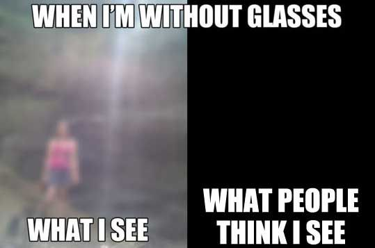 Actually, I can see even a bit clearer than that without glasses. It's just that my eyes water when I don't have them on...