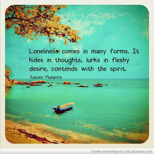 Loneliness comes in many forms  It hides in thoughts, lurks in