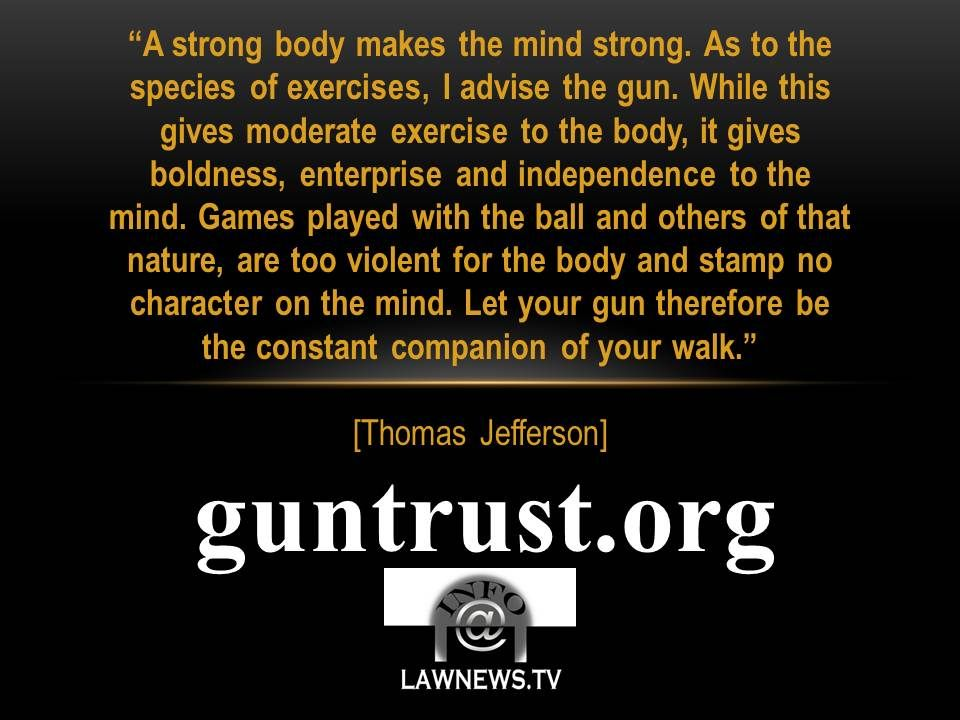 """A strong body makes the mind strong. As to the species of exercises, I advise the gun. While this gives moderate exercise to the body, it gives boldness, enterprise and independence to the mind. Games played with the ball and others of that nature, are too violent for the body and stamp no character on the mind. Let your gun therefore be the constant companion of your walk."" (Thomas Jefferson)"