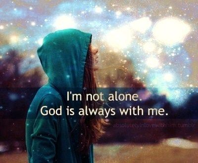 I'm not alone. God is always with me. | Godinterest | ♕ Lord ...
