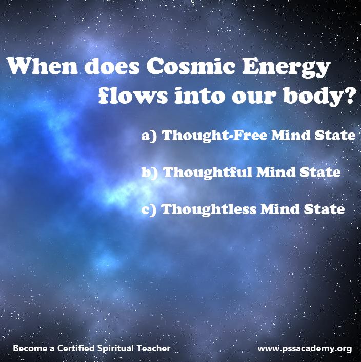 When does Cosmic Energy flows into our body? a) Thought-Free Mind State b) Thoughtful Mind State c) Thoughtless Mind State  Comment your answer!!!