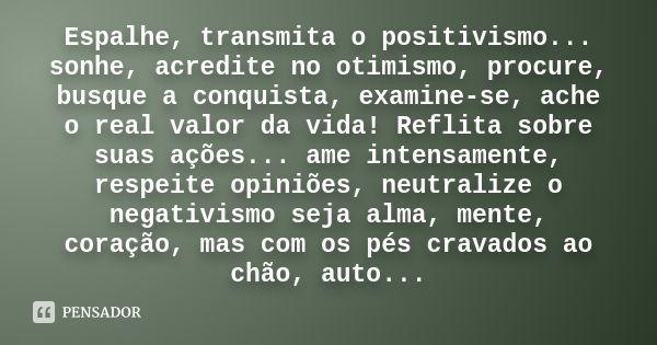 Espalhe, transmita o positivismo... sonhe, acredite no otimismo, procure, busque a conquista, examine-se, ache o real valor da vida! Reflita sobre suas ações... ame intensamente, respeite opiniões,... — Desconhecido