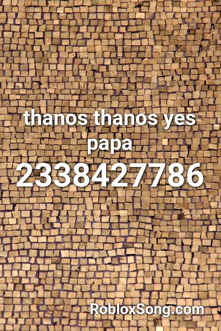 Thanos Thanos Yes Papa Roblox Id Roblox Music Codes In 2020