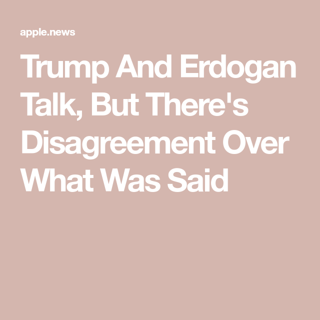 Trump And Erdogan Talk, But There's Disagreement Over What Was Said