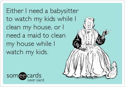 Clean My House either i need a babysitter to watch my kids while i clean my house