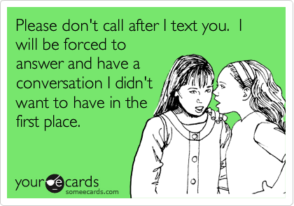 Funny Confession Ecard: Please don't call after I text you. I will be forced to answer and have a conversation I didn't want to have in the first place.