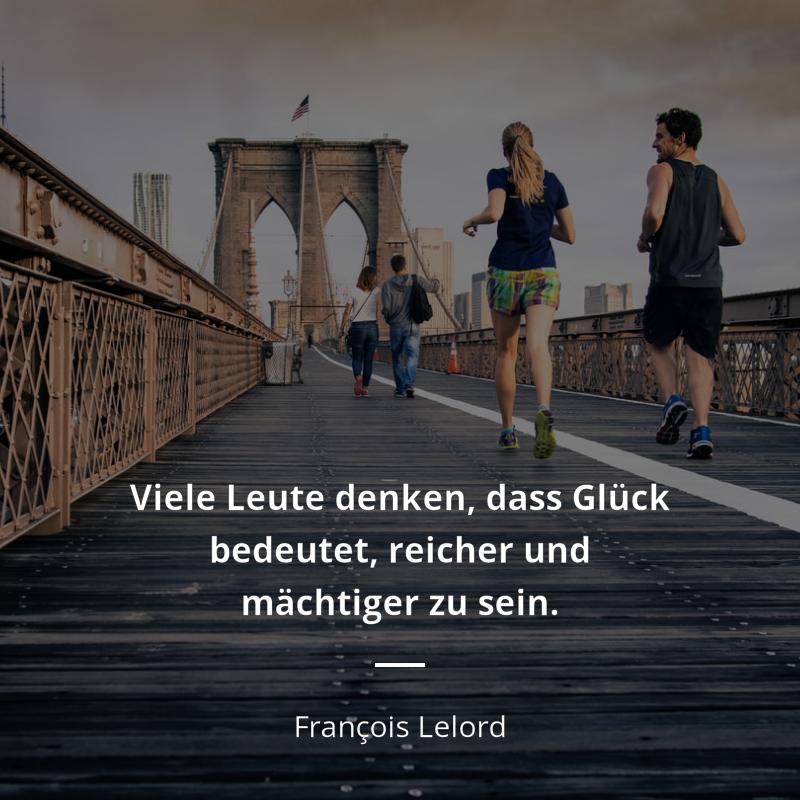 Viele Leute Denken Dass Gluck Bedeutet Reicher Und Machtiger Zu Sein Francois Lelord Gluck Denken Gluck Zitate Zitate Zitate Zitate