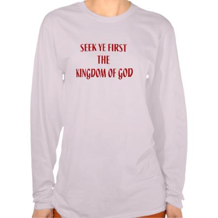 Seek ye first The Kingdom of God #Shirts...#Catholic #Christian #religious #religion #clothing #forsale #RoseSantuciSofranko #Artist4God #ChristmasGifts #presents #designer #customizable #fashion