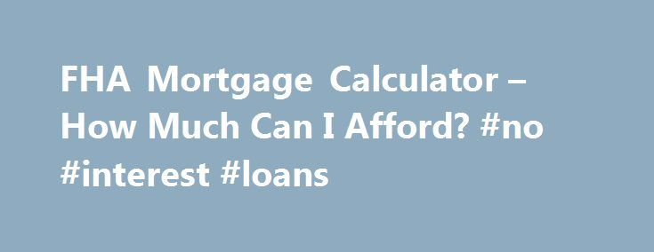 FHA Mortgage Calculator \u2013 How Much Can I Afford? #no #interest