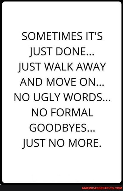SOMETIMES IT'S JUST DONE... JUST WALK AWAY AND MOVE ON... NO UGLY WORDS... NO FORMAL GOODBYES... JUST NO MORE. - America's best pics and videos