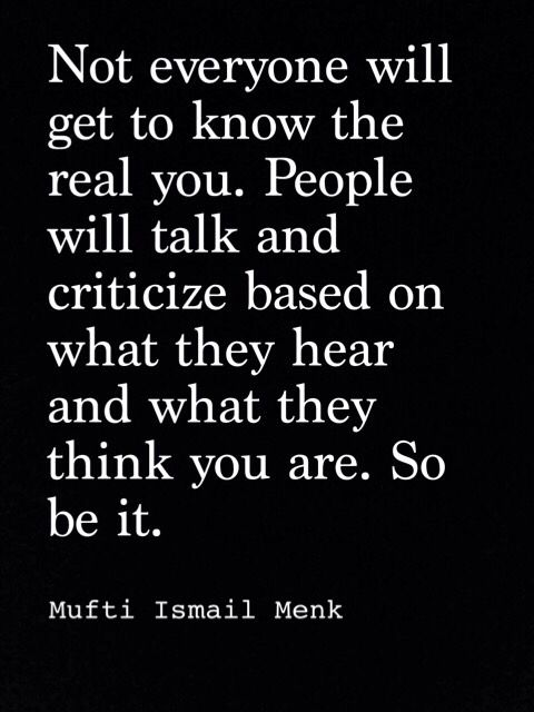 Not everyonw will get to know the real you. People will talk