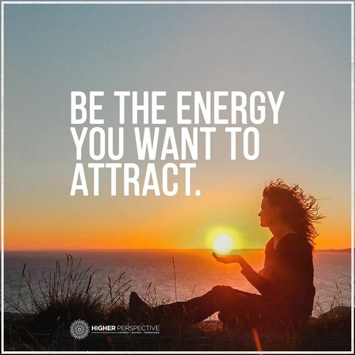 Be the energy you want to attract...