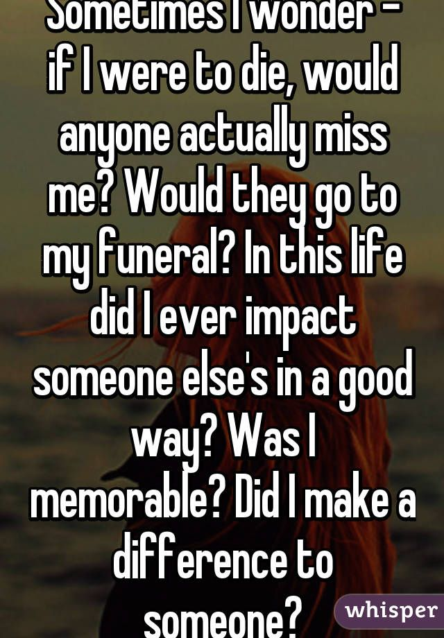 Do You Ever Wonder If Anyone Would Miss You If You Died Google