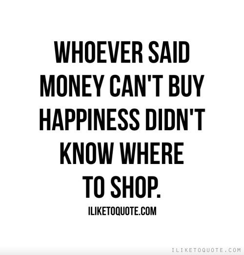 Whoever Said Money Cant Buy Happiness Didnt Know Where To Shop
