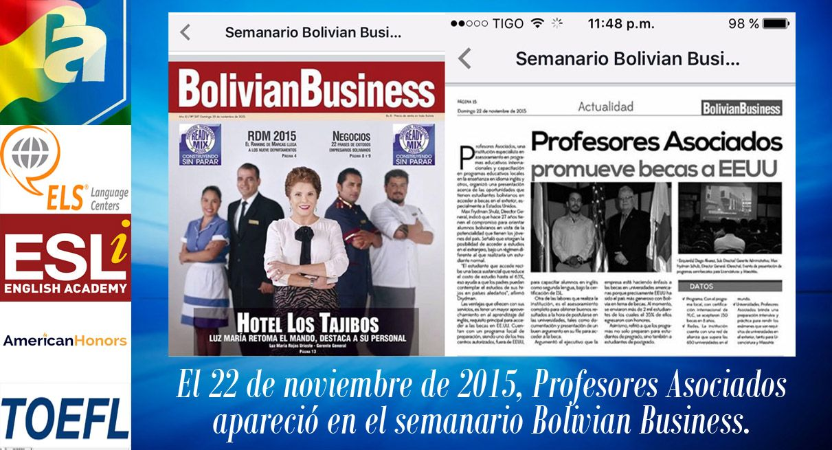 PROFESORES ASOCIADOS en BOLIVIAN BUSINESS El 22 de noviembre de 2015, los programas locales e internacionales de inglés de PROFESORES ASOCIADOS son reconocidos en el prestigioso semanario BOLIVIAN BUSINESS como una institución educativa del más alto nivel académico en lo que respecta al idioma inglés. Enhorabuena, PROFESORES ASOCIADOS, por liderar la enseñanza del inglés en Bolivia. Mayor información al 785-92233 o al 333-60744. Dirección: Av. Ovidio Barbery, Calle Vaca Guzmán No. 342.