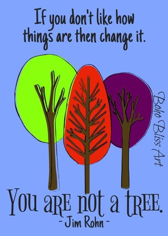 If You Dont Like How Things Are Then Change It You Are Not A Tree