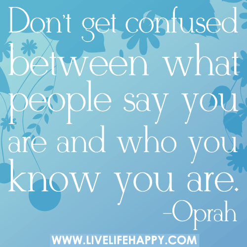 Don't get confused between what people say you are and who you know you are. -Oprah
