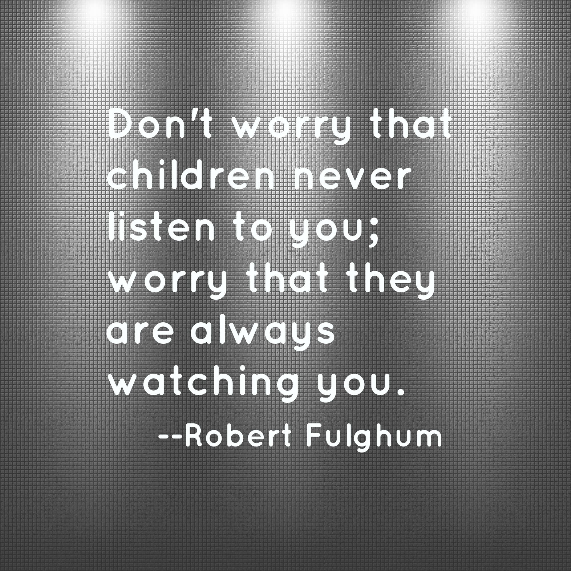 Don't worry that children never listen to you; worry that they are always watching you.                      --Robert Fulghum #parenting #drrobyn