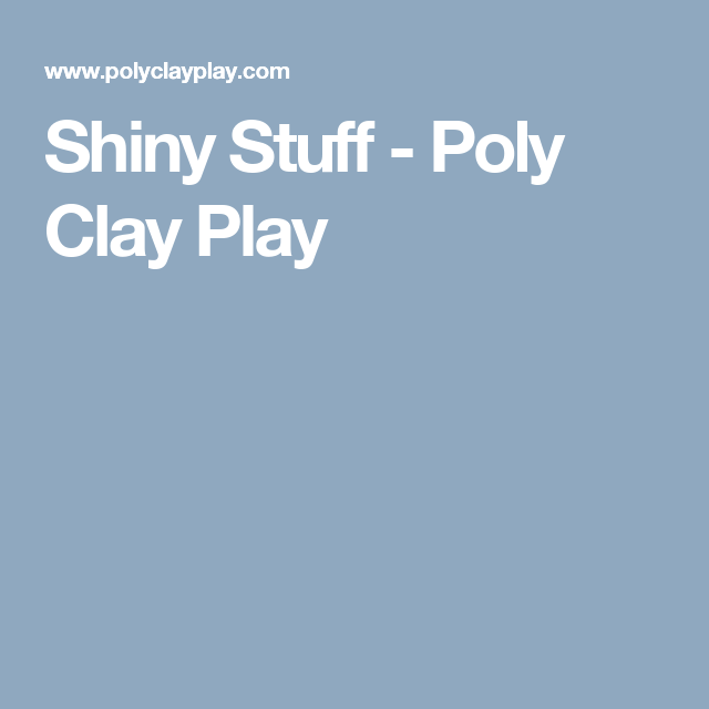 Shiny Stuff - Poly Clay Play