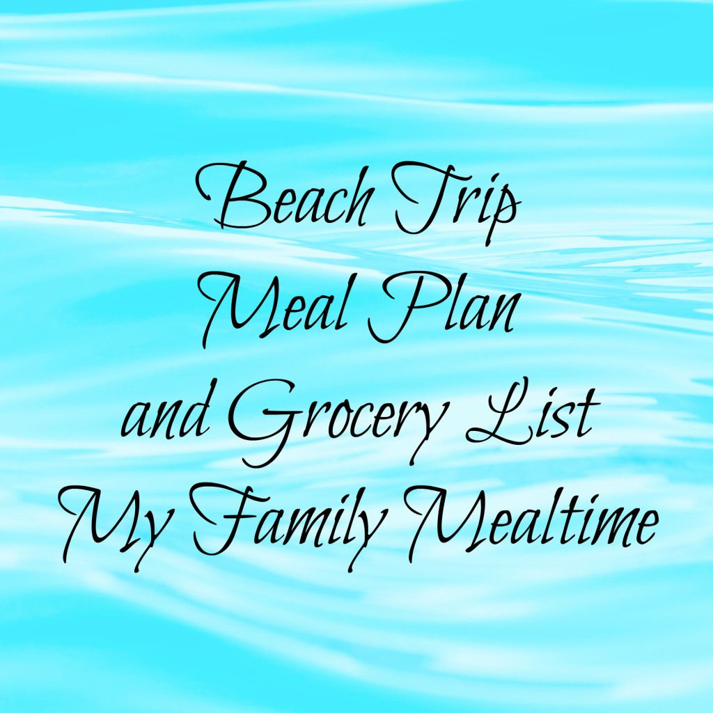 Beach Trip Meal Plan And Grocery List My Family Mealtime Mealplan Vacation Beachplan