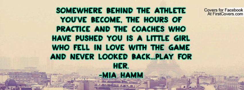 Somewhere Behind The Athlete You Ve Become The Hours Of Practice And The Coaches Who Have Pushed You I Sport Quotes Motivational Sports Quotes Mia Hamm Quotes