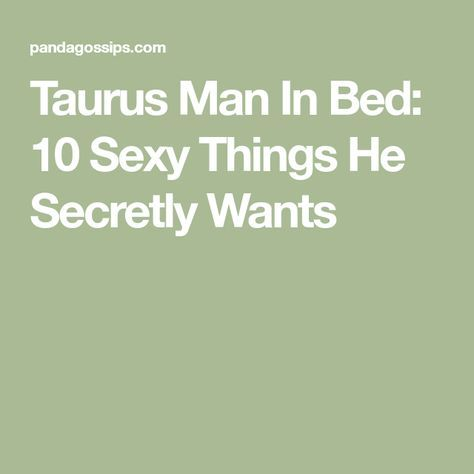 Taurus Man In Bed: 10 Sexy Things He Secretly Wants | Quotes