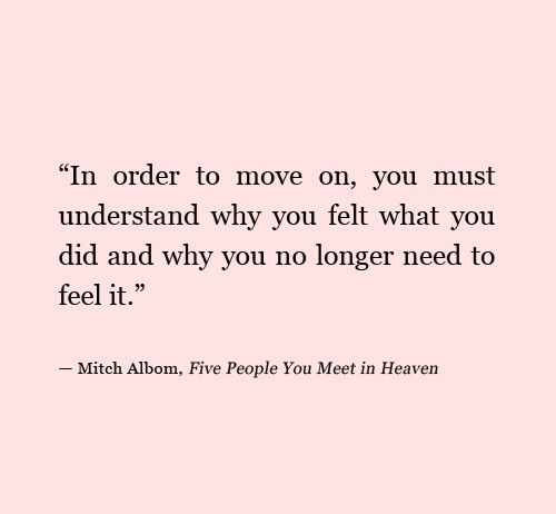 In order to move on, you must understand why you felt what you did and why you no longer need to feel it.