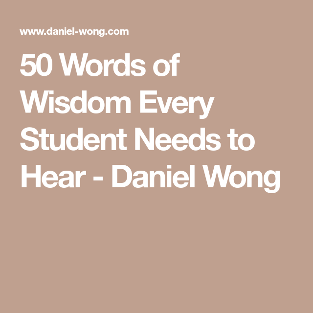 50 Words of Wisdom Every Student Needs to Hear - Daniel ...