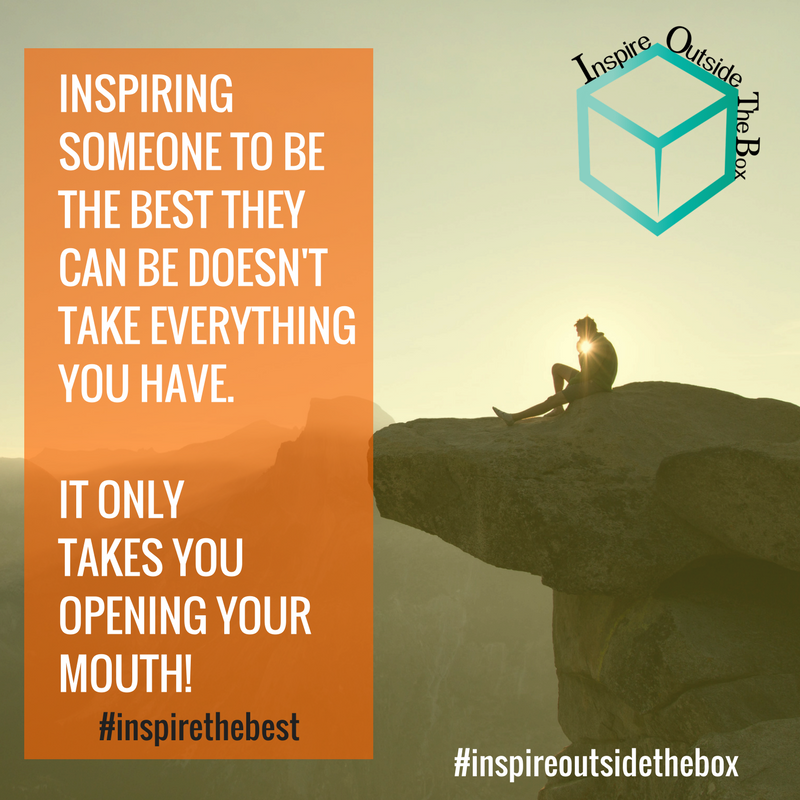 Inspire someone to be their best everyday! #inspirethebest #inspireoutsidethebox
